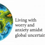 Living With Worry And Anxiety Amidst Global Uncertainty